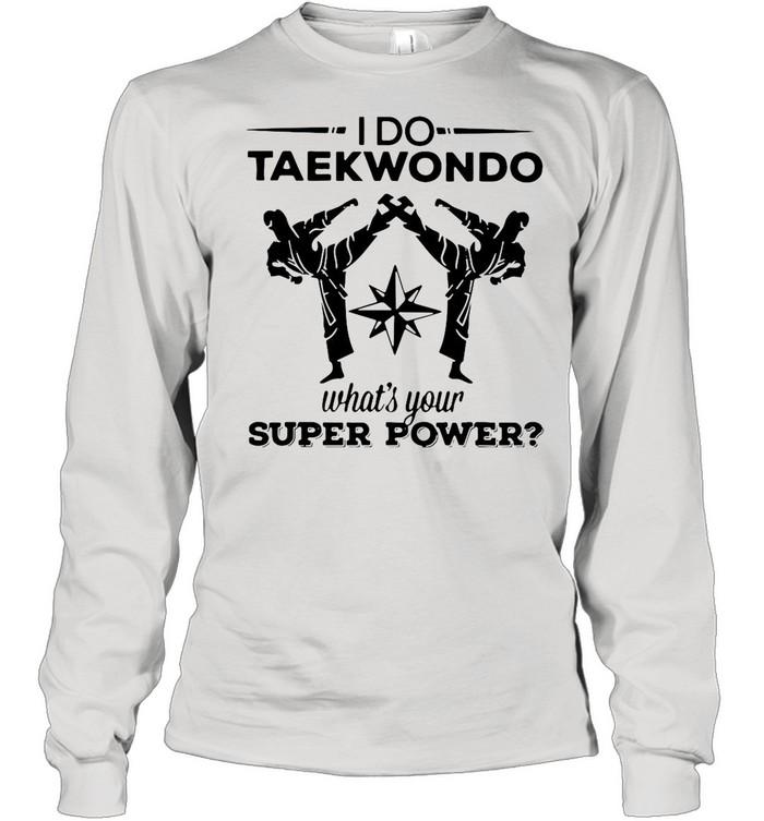 I Do Taekwondo Kicking What's Your Superpower shirt Long Sleeved T-shirt