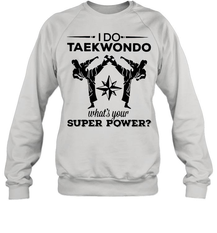I Do Taekwondo Kicking What's Your Superpower shirt Unisex Sweatshirt