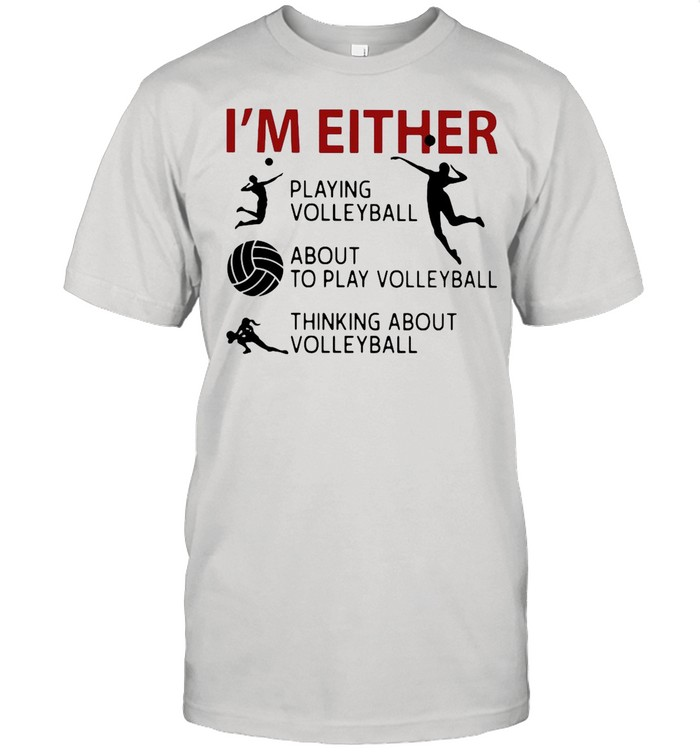 I'm Either Playing Volleyball About To Play Volleyball Thinking About Volleyball shirt Classic Men's T-shirt