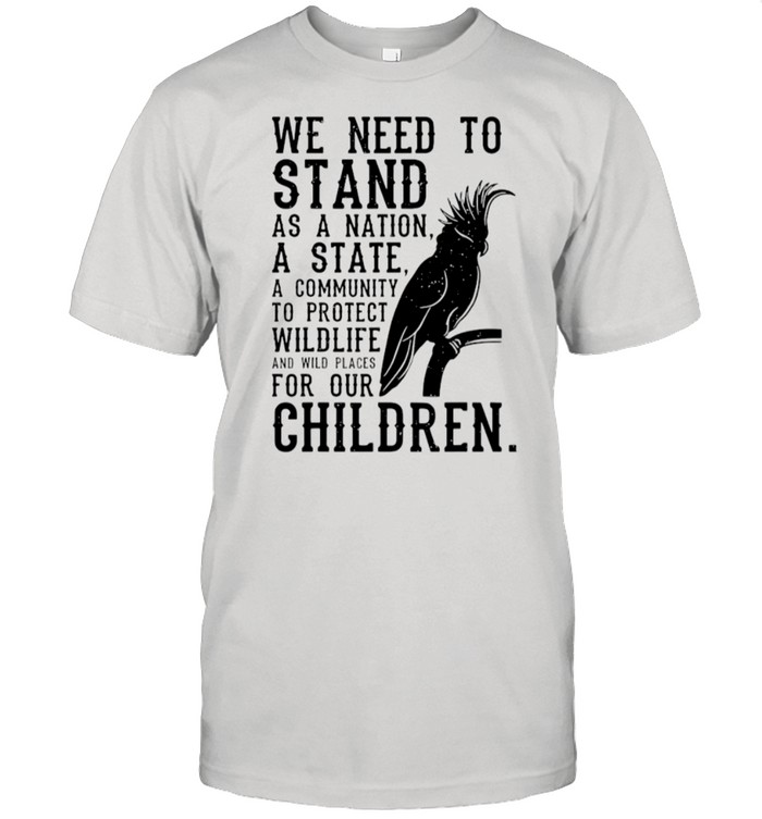 We Need To Stand As A Nation A State A Community To Protect Wildlife shirt Classic Men's T-shirt