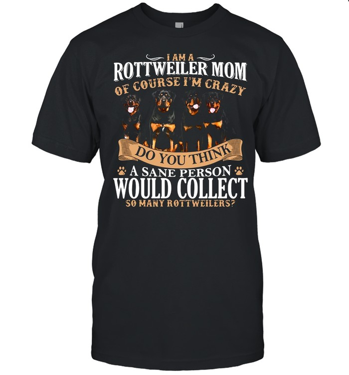 I Am A Rottweiler Mom Of Course I'm Crazy Do You Think A Sane Person Would Collect So Many Rottweilers Dogs shirt Classic Men's T-shirt