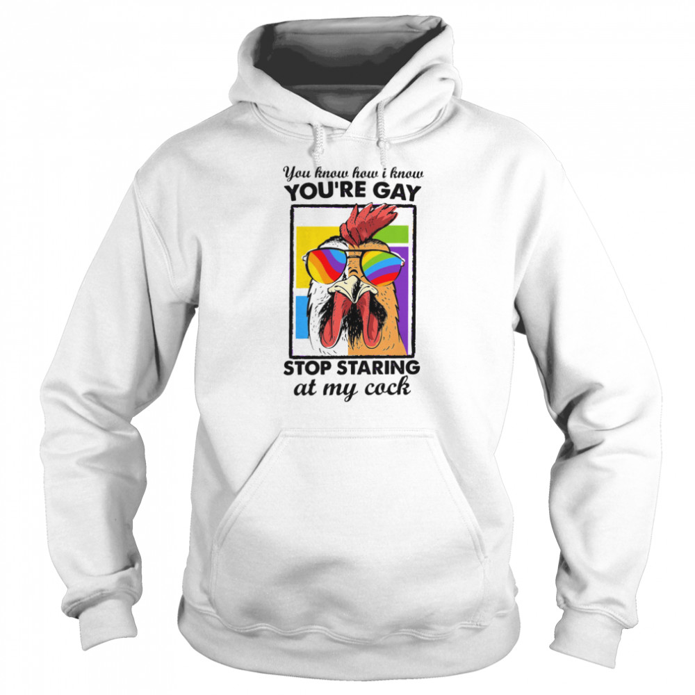 Chicken You How I Know You're Gay Stop Staring At My Cock shirt Unisex Hoodie