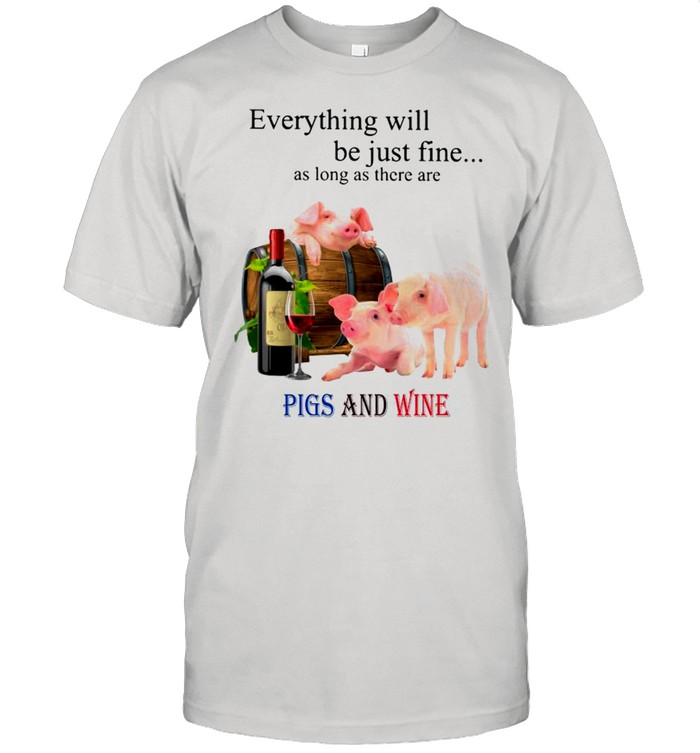 Everything Will Be Just Fine As Long As There Are Pigs And Wine shirt Classic Men's T-shirt