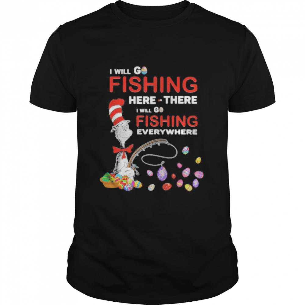 I Will Fishing Here Or There I Will Go Fishing Everywhere Happy Easter Day Dr Seuss  Classic Men's T-shirt