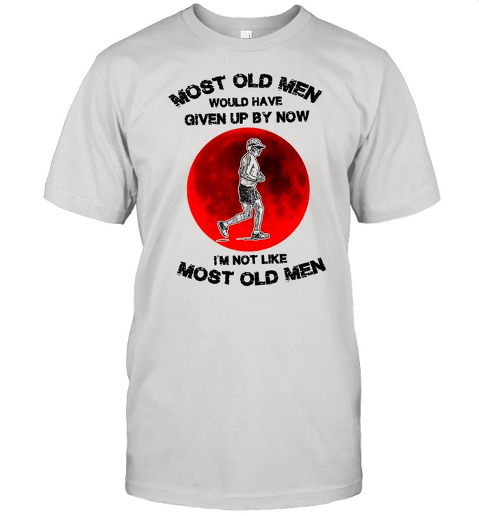Most Old Men Would Have Given Up By Now I'm Not Like Most Old Men shirt Classic Men's T-shirt