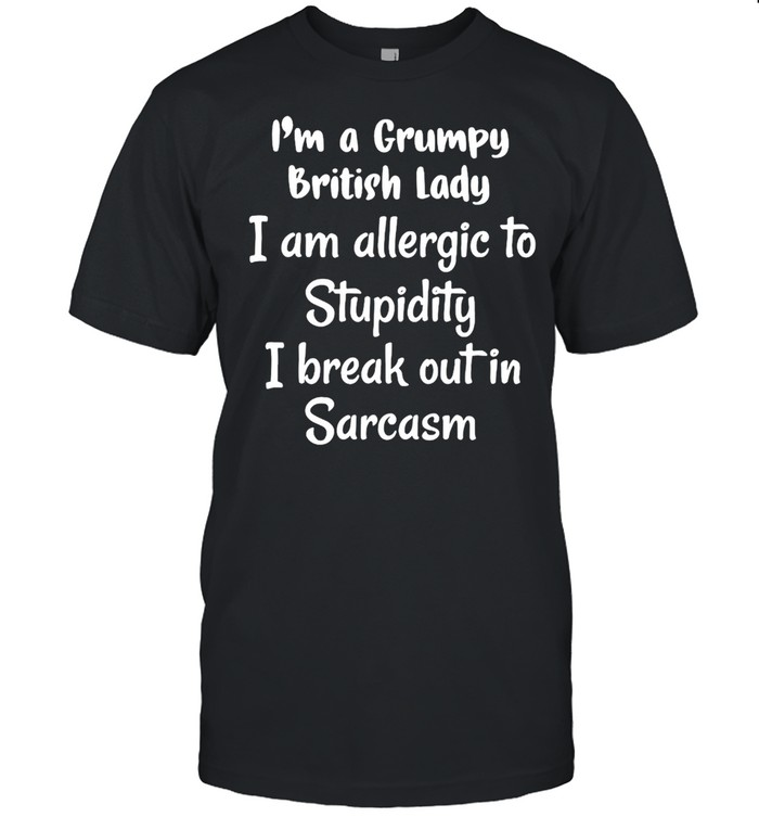 I'm A Grumpy British Lady I Am Allergic To Stupidity I Break Out In Sarcasm T-shirt Classic Men's T-shirt