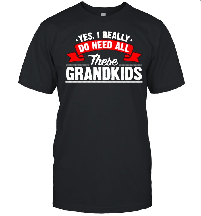 Yes I Really Do Need All These Grandkids  Classic Men's T-shirt