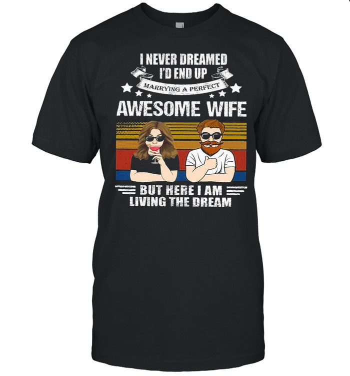 I never dreamed i'd end up awesome wife but here i am living the dream shirt Classic Men's T-shirt