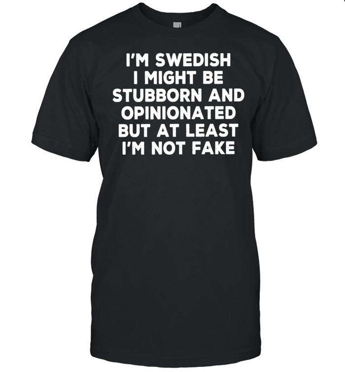 I Am Swedish I Might Be Stubborn And Opinionated But At Least I Am Not Fake shirt Classic Men's T-shirt