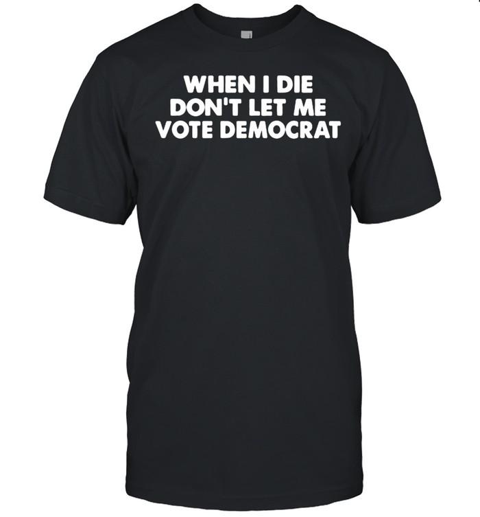 When i die dont let me vote democrat shirt Classic Men's T-shirt