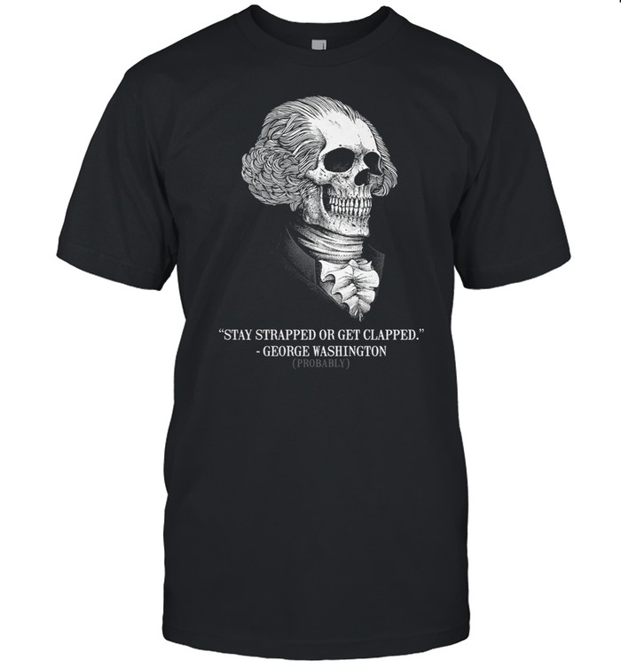 Stay strapped or get clapped george washington probably shirt Classic Men's T-shirt