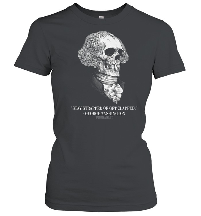 Stay strapped or get clapped george washington probably shirt Classic Women's T-shirt
