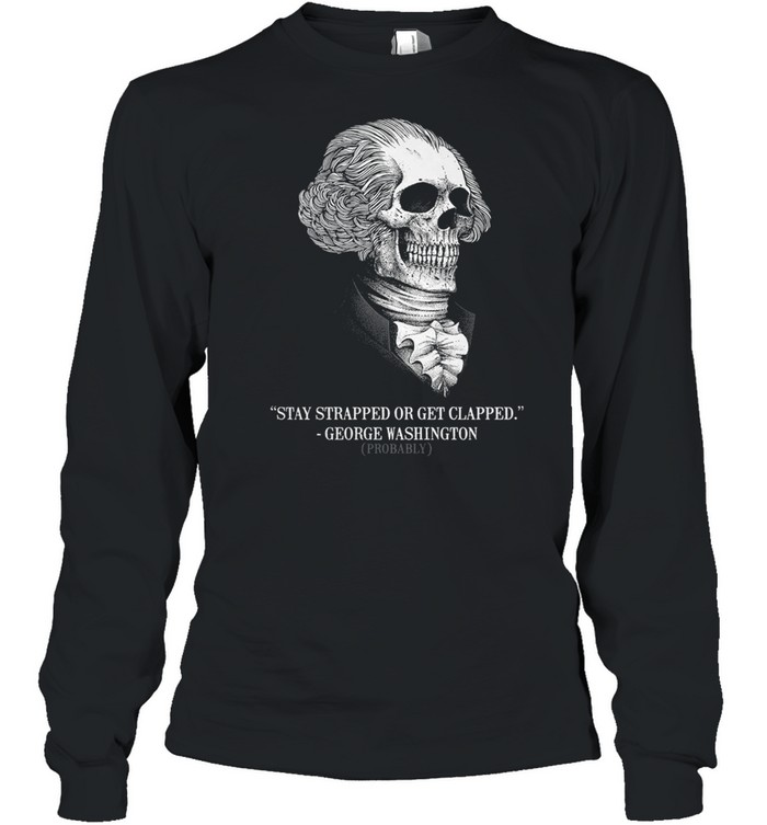 Stay strapped or get clapped george washington probably shirt Long Sleeved T-shirt