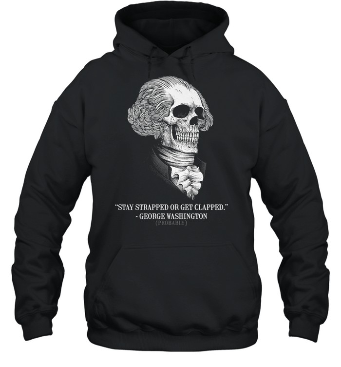 Stay strapped or get clapped george washington probably shirt Unisex Hoodie