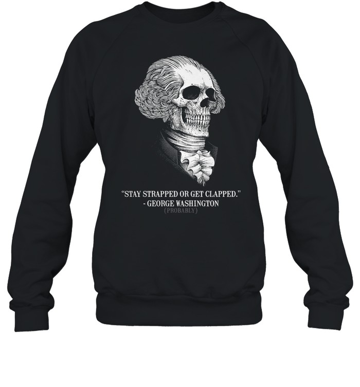 Stay strapped or get clapped george washington probably shirt Unisex Sweatshirt
