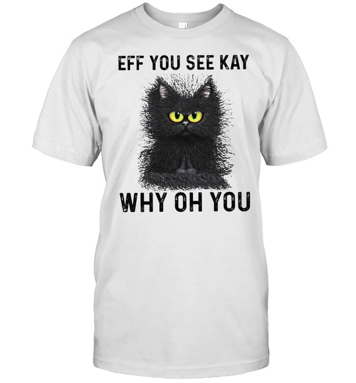 Black Cat Eff You See Kay Why Oh You shirt