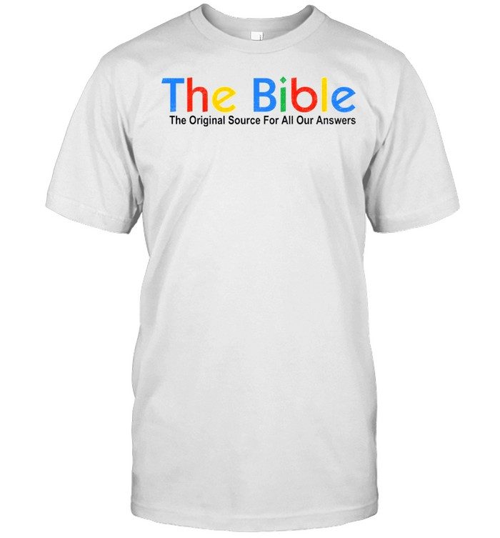The bible the original source for all your answer shirt