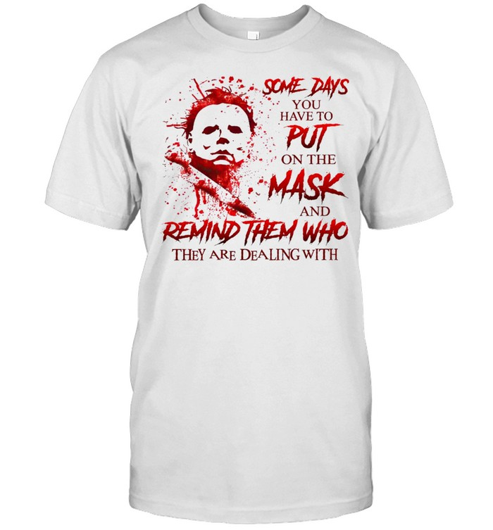 Some days you have to put on the mask and remind them who they are dealing with shirt