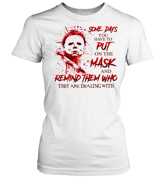Some days you have to put on the mask and remind them who they are dealing with shirt Classic Women's T-shirt