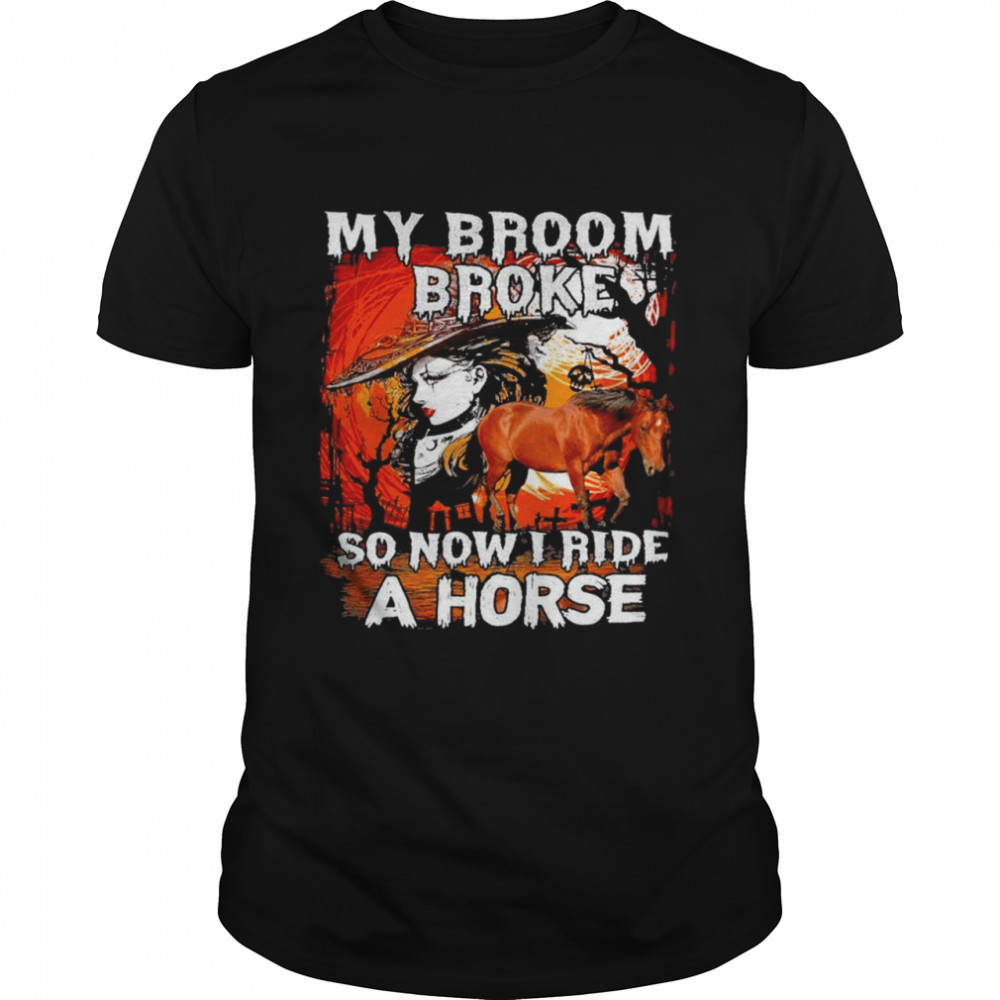 Witch My broom broke so now I ride a horse Halloween shirt